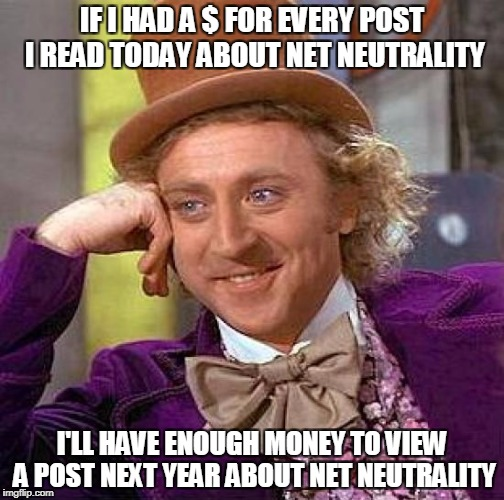 Creepy Condescending Wonka Meme | IF I HAD A $ FOR EVERY POST I READ TODAY ABOUT NET NEUTRALITY I'LL HAVE ENOUGH MONEY TO VIEW A POST NEXT YEAR ABOUT NET NEUTRALITY | image tagged in memes,creepy condescending wonka | made w/ Imgflip meme maker