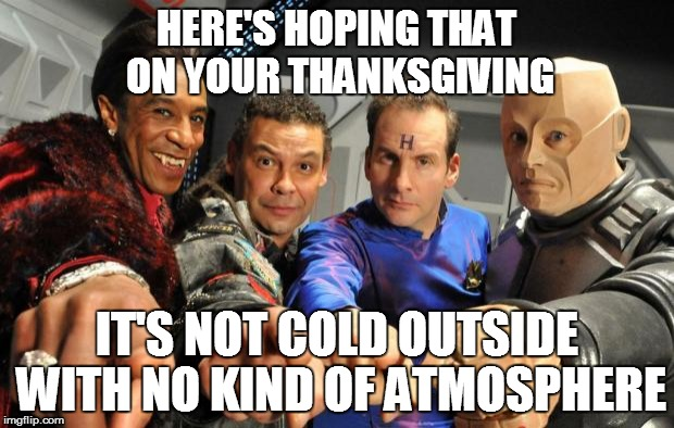 Red Dwarf crew pointing | HERE'S HOPING THAT ON YOUR THANKSGIVING IT'S NOT COLD OUTSIDE WITH NO KIND OF ATMOSPHERE | image tagged in red dwarf crew pointing | made w/ Imgflip meme maker