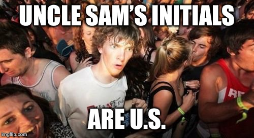 Sudden Clarity Clarence Meme | UNCLE SAM'S INITIALS ARE U.S. | image tagged in memes,sudden clarity clarence | made w/ Imgflip meme maker