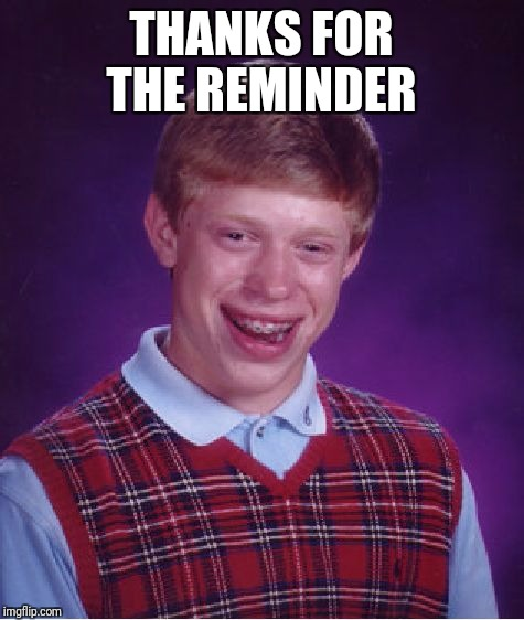 Bad Luck Brian Meme | THANKS FOR THE REMINDER | image tagged in memes,bad luck brian | made w/ Imgflip meme maker