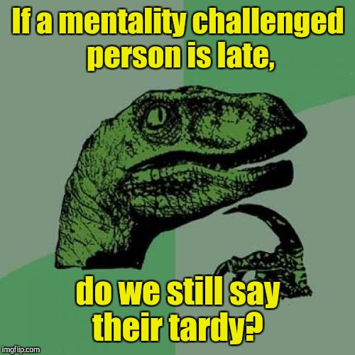 Philosoraptor Meme | If a mentality challenged person is late, do we still say their tardy? | image tagged in memes,philosoraptor | made w/ Imgflip meme maker