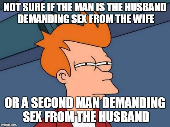 Futurama Fry Meme | NOT SURE IF THE MAN IS THE HUSBAND DEMANDING SEX FROM THE WIFE OR A SECOND MAN DEMANDING SEX FROM THE HUSBAND | image tagged in memes,futurama fry | made w/ Imgflip meme maker