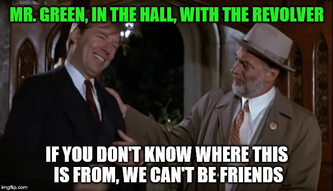 Mr. Green | MR. GREEN, IN THE HALL, WITH THE REVOLVER IF YOU DON'T KNOW WHERE THIS IS FROM, WE CAN'T BE FRIENDS | image tagged in clue,movie quotes,classic movies,tim curry | made w/ Imgflip meme maker