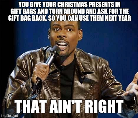 Chris Rock | YOU GIVE YOUR CHRISTMAS PRESENTS IN GIFT BAGS AND TURN AROUND AND ASK FOR THE GIFT BAG BACK. SO YOU CAN USE THEM NEXT YEAR THAT AIN'T RIGHT | image tagged in chris rock | made w/ Imgflip meme maker