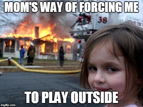 Disaster Girl Meme | MOM'S WAY OF FORCING ME TO PLAY OUTSIDE | image tagged in memes,disaster girl | made w/ Imgflip meme maker