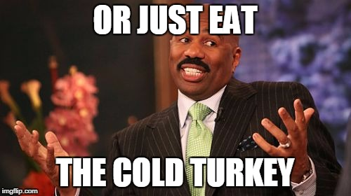 Steve Harvey Meme | OR JUST EAT THE COLD TURKEY | image tagged in memes,steve harvey | made w/ Imgflip meme maker
