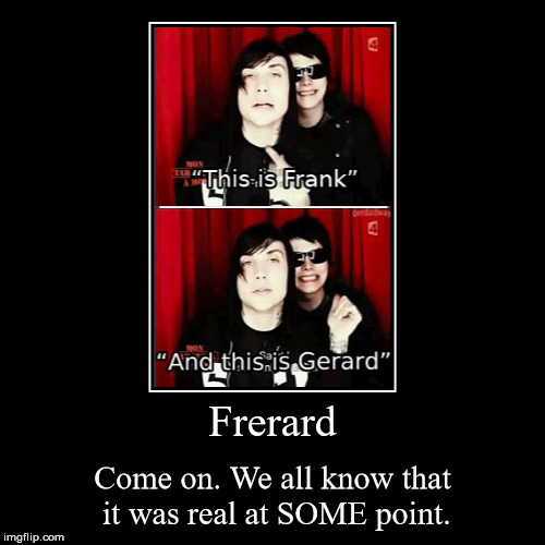 Frerard | Come on. We all know that it was real at SOME point. | image tagged in funny,demotivationals,frerard,my chemical romance,frank iero,gerard way | made w/ Imgflip demotivational maker