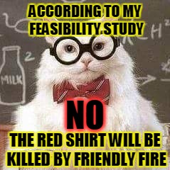 ACCORDING TO MY FEASIBILITY STUDY THE RED SHIRT WILL BE KILLED BY FRIENDLY FIRE NO | made w/ Imgflip meme maker