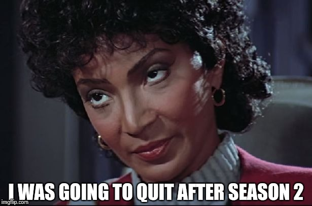 Uhura not amused | I WAS GOING TO QUIT AFTER SEASON 2 | image tagged in uhura not amused | made w/ Imgflip meme maker