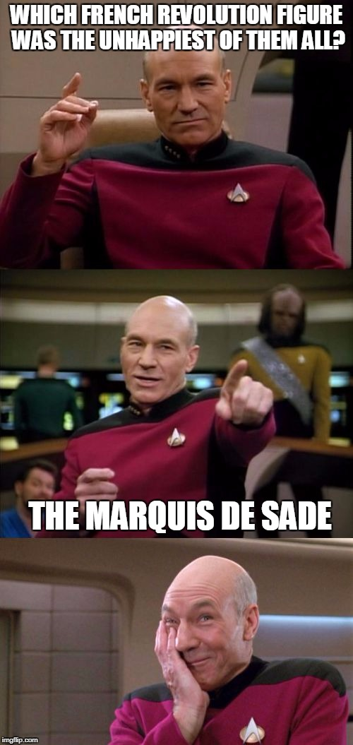 Bad Pun Picard | WHICH FRENCH REVOLUTION FIGURE WAS THE UNHAPPIEST OF THEM ALL? THE MARQUIS DE SADE | image tagged in bad pun picard | made w/ Imgflip meme maker