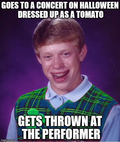 good luck brian | GOES TO A CONCERT ON HALLOWEEN DRESSED UP AS A TOMATO GETS THROWN AT THE PERFORMER | image tagged in good luck brian | made w/ Imgflip meme maker