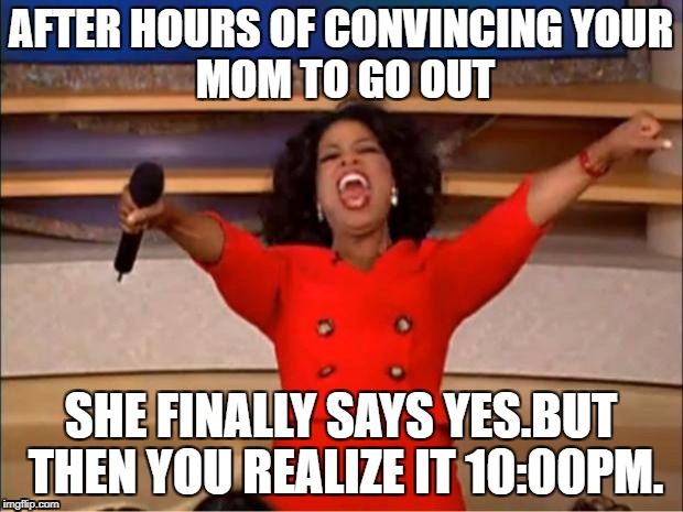 Oprah You Get A Meme | AFTER HOURS OF CONVINCING YOUR MOM TO GO OUT SHE FINALLY SAYS YES.BUT THEN YOU REALIZE IT 10:00PM. | image tagged in memes,oprah you get a | made w/ Imgflip meme maker