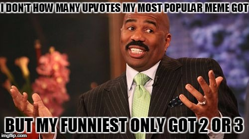 Steve Harvey Meme | I DON'T HOW MANY UPVOTES MY MOST POPULAR MEME GOT BUT MY FUNNIEST ONLY GOT 2 OR 3 | image tagged in memes,steve harvey | made w/ Imgflip meme maker