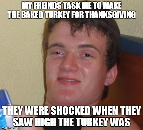 10 Guy Meme | MY FREINDS TASK ME TO MAKE THE BAKED TURKEY FOR THANKSGIVING THEY WERE SHOCKED WHEN THEY SAW HIGH THE TURKEY WAS | image tagged in memes,10 guy | made w/ Imgflip meme maker
