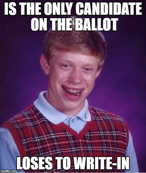 Just When You Thought You Had It | IS THE ONLY CANDIDATE ON THE BALLOT LOSES TO WRITE-IN | image tagged in memes,bad luck brian,politics,election,libertarian | made w/ Imgflip meme maker