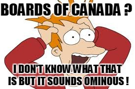 BOARDS OF CANADA ? I DON'T KNOW WHAT THAT IS BUT IT SOUNDS OMINOUS ! | made w/ Imgflip meme maker