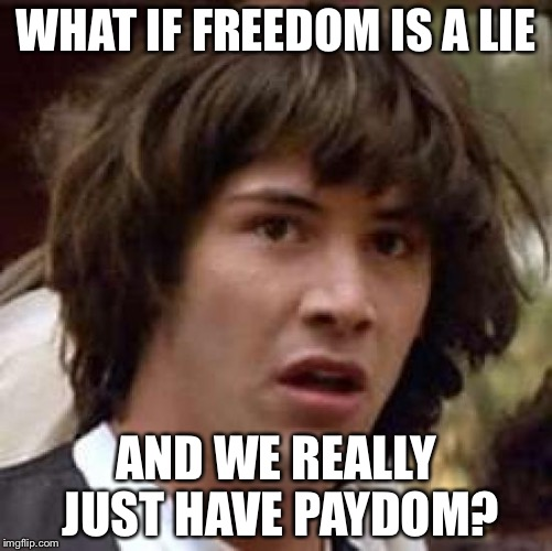 Conspiracy Keanu Meme | WHAT IF FREEDOM IS A LIE AND WE REALLY JUST HAVE PAYDOM? | image tagged in memes,conspiracy keanu | made w/ Imgflip meme maker