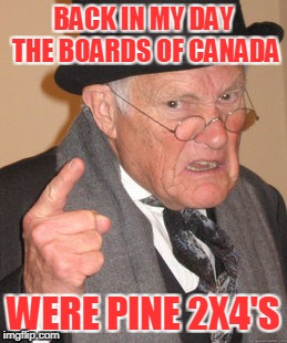 Back In My Day Meme | BACK IN MY DAY THE BOARDS OF CANADA WERE PINE 2X4'S | image tagged in memes,back in my day | made w/ Imgflip meme maker