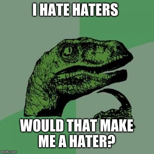 Philosoraptor Meme | I HATE HATERS WOULD THAT MAKE ME A HATER? | image tagged in memes,philosoraptor | made w/ Imgflip meme maker