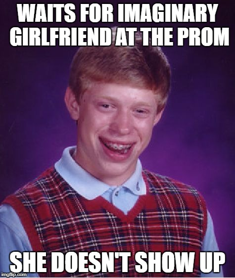 Bad Luck Brian Meme | WAITS FOR IMAGINARY GIRLFRIEND AT THE PROM SHE DOESN'T SHOW UP | image tagged in memes,bad luck brian | made w/ Imgflip meme maker