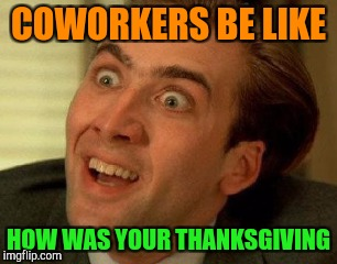 COWORKERS BE LIKE HOW WAS YOUR THANKSGIVING | made w/ Imgflip meme maker