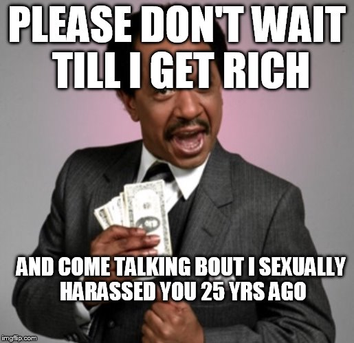 PLEASE DON'T WAIT TILL I GET RICH AND COME TALKING BOUT I SEXUALLY HARASSED YOU 25 YRS AGO | image tagged in money | made w/ Imgflip meme maker