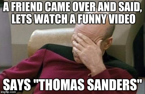 "Captain Picard Facepalm Meme | A FRIEND CAME OVER AND SAID, LETS WATCH A FUNNY VIDEO SAYS ""THOMAS SANDERS"" 