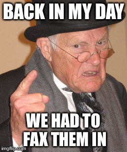 Back In My Day Meme | BACK IN MY DAY WE HAD TO FAX THEM IN | image tagged in memes,back in my day | made w/ Imgflip meme maker