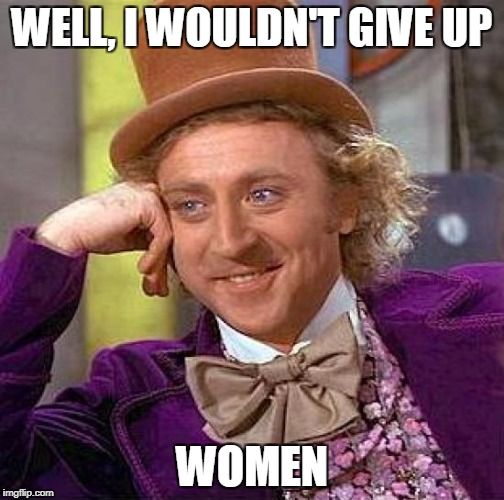 Creepy Condescending Wonka Meme | WELL, I WOULDN'T GIVE UP WOMEN | image tagged in memes,creepy condescending wonka | made w/ Imgflip meme maker