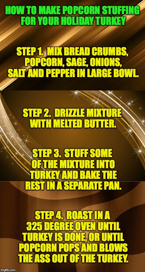 Festive Stuffing Recipe | HOW TO MAKE POPCORN STUFFING FOR YOUR HOLIDAY TURKEY STEP 4.  ROAST IN A 325 DEGREE OVEN UNTIL TURKEY IS DONE, OR UNTIL POPCORN POPS AND BLO | image tagged in ho ho hum oh shit | made w/ Imgflip meme maker