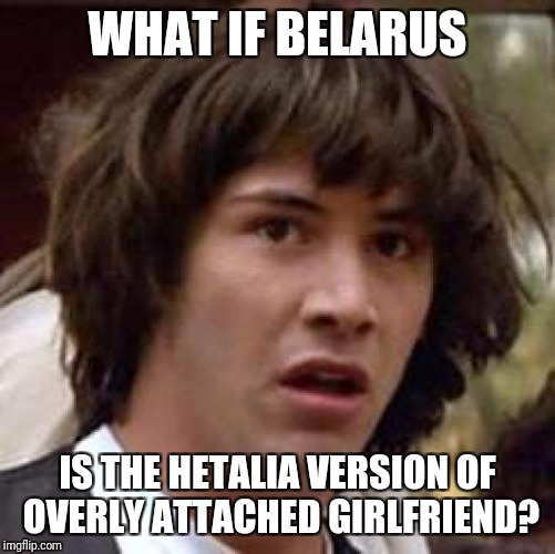 Does anyone else see this? | WHAT IF BELARUS IS THE HETALIA VERSION OF OVERLY ATTACHED GIRLFRIEND? | image tagged in memes,conspiracy keanu,overly attached girlfriend,belarus,hetalia | made w/ Imgflip meme maker