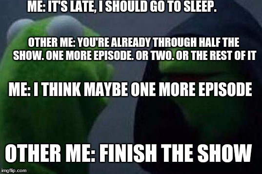 ME: IT'S LATE, I SHOULD GO TO SLEEP. OTHER ME: YOU'RE ALREADY THROUGH HALF THE SHOW. ONE MORE EPISODE. OR TWO. OR THE REST OF IT ME: I THINK | image tagged in me to other me kermit | made w/ Imgflip meme maker