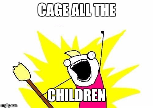 X All The Y Meme | CAGE ALL THE CHILDREN | image tagged in memes,x all the y | made w/ Imgflip meme maker