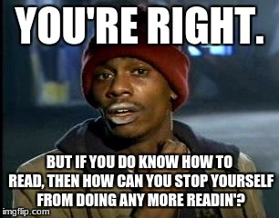 Y'all Got Any More Of That Meme | YOU'RE RIGHT. BUT IF YOU DO KNOW HOW TO READ, THEN HOW CAN YOU STOP YOURSELF FROM DOING ANY MORE READIN'? | image tagged in memes,yall got any more of | made w/ Imgflip meme maker
