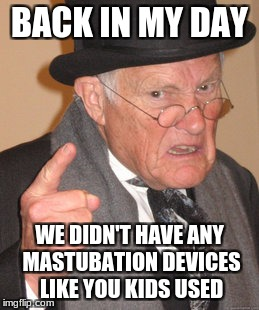 Back In My Day Meme | BACK IN MY DAY WE DIDN'T HAVE ANY MASTUBATION DEVICES LIKE YOU KIDS USED | image tagged in memes,back in my day | made w/ Imgflip meme maker