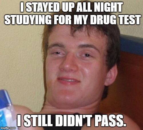 10 Guy Meme | I STAYED UP ALL NIGHT STUDYING FOR MY DRUG TEST I STILL DIDN'T PASS. | image tagged in memes,10 guy | made w/ Imgflip meme maker