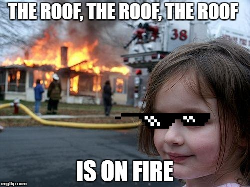 Disaster Girl Meme | THE ROOF, THE ROOF, THE ROOF IS ON FIRE | image tagged in memes,disaster girl | made w/ Imgflip meme maker