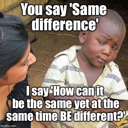 Third World Skeptical Kid Meme | You say 'Same difference' I say 'How can it be the same yet at the same time BE different?' | image tagged in memes,third world skeptical kid | made w/ Imgflip meme maker