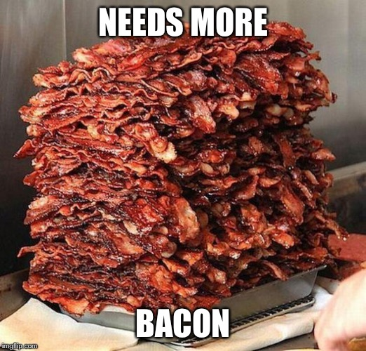 NEEDS MORE BACON | made w/ Imgflip meme maker