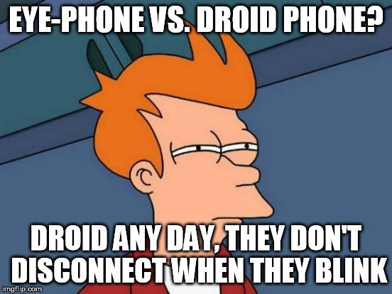 Futurama Fry Meme | EYE-PHONE VS. DROID PHONE? DROID ANY DAY, THEY DON'T DISCONNECT WHEN THEY BLINK | image tagged in memes,futurama fry | made w/ Imgflip meme maker