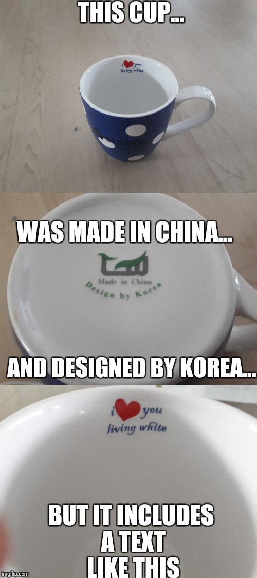 Is this racism? | THIS CUP... BUT IT INCLUDES A TEXT LIKE THIS AND DESIGNED BY KOREA... WAS MADE IN CHINA... | image tagged in cup,korea,made in china,white,racism | made w/ Imgflip meme maker