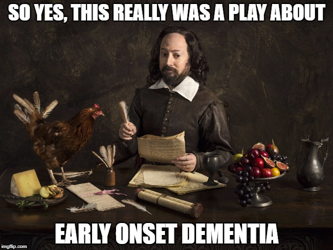Upstart Crow | SO YES, THIS REALLY WAS A PLAY ABOUT EARLY ONSET DEMENTIA | image tagged in upstart crow | made w/ Imgflip meme maker