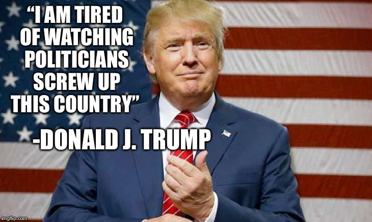 """I AM TIRED OF WATCHING POLITICIANS SCREW UP THIS COUNTRY"" -DONALD J. TRUMP 