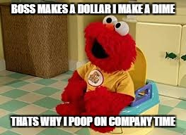 BOSS MAKES A DOLLAR I MAKE A DIME THATS WHY I POOP ON COMPANY TIME | image tagged in elmo potty | made w/ Imgflip meme maker