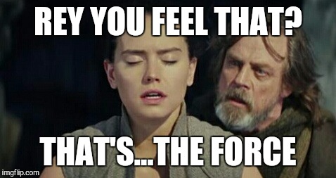 REY YOU FEEL THAT? THAT'S...THE FORCE | image tagged in the last jedi | made w/ Imgflip meme maker