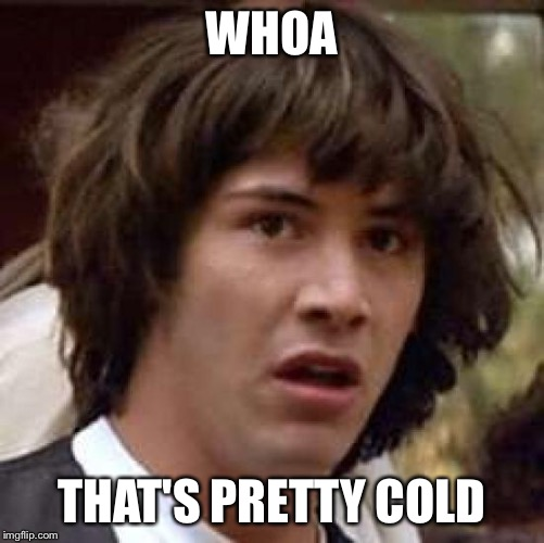 Conspiracy Keanu Meme | WHOA THAT'S PRETTY COLD | image tagged in memes,conspiracy keanu | made w/ Imgflip meme maker