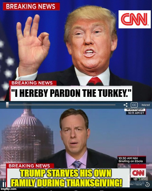 "CNN fake news. Happy Thanksgiving!! :) | ""I HEREBY PARDON THE TURKEY."" TRUMP STARVES HIS OWN FAMILY DURING THANKSGIVING! 