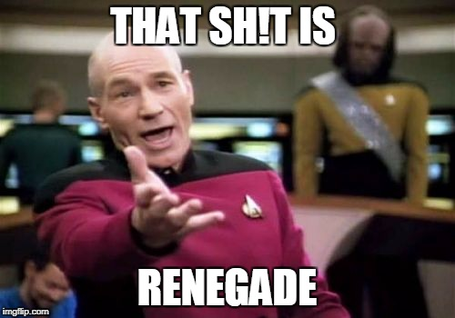 Picard Wtf Meme | THAT SH!T IS RENEGADE | image tagged in memes,picard wtf | made w/ Imgflip meme maker
