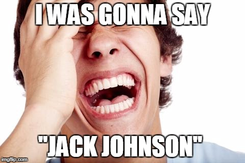 "hilarious | I WAS GONNA SAY ""JACK JOHNSON"" 