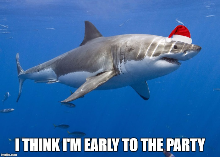 By about a month | I THINK I'M EARLY TO THE PARTY | image tagged in shark,holidays | made w/ Imgflip meme maker